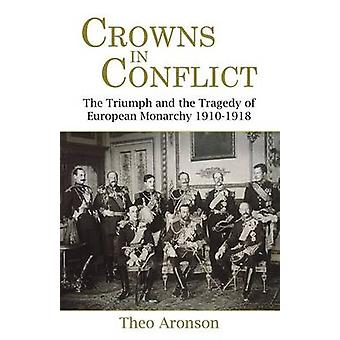 Crowns in Conflict The Triumph and the Tragedy of European Monarchy 19101918 by Aronson & Theo