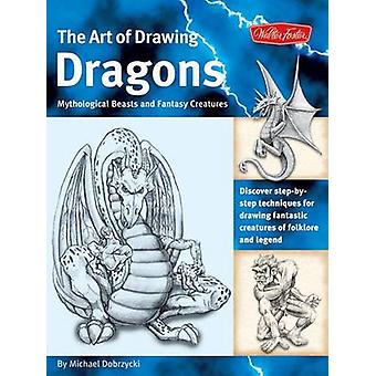 Dragons the Art of Drawing  Discover StepbyStep Techniques for Drawing Fantastic Creatures of Folklore and Legend by Michael Dobrzycki