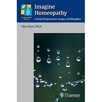 Imagine Homeopathy  A Book of Experiments Images and Metaphors by Christian Kurz