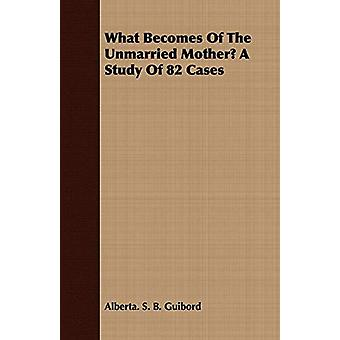 What Becomes Of The Unmarried Mother? A Study Of 82 Cases by Alberta.