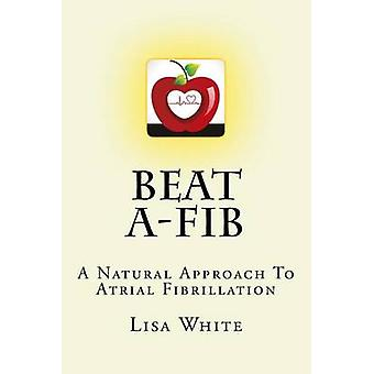 Beat A-Fib - A Natural Approach to Atrial Fibrillation by Lisa M White