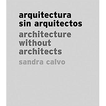Sandra Calvo Architecture Without Architects by Other Sandra Calvo & Text by Juan Cano & Text by Jos Luis Paredes Pacho