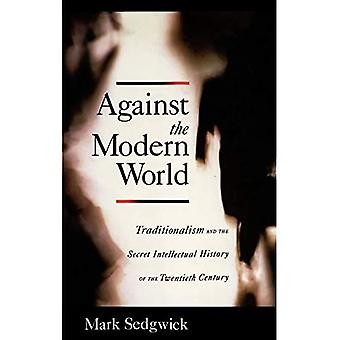 Against the Modern World: Traditionalism and the Secret Intellectual History of the Twentieth Century