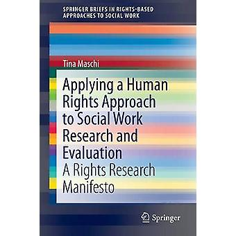 Applying a Human Rights Approach to Social Work Research and Evaluation  A Rights Research Manifesto by Maschi & Tina