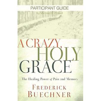 Een gekke, Heilige genade deelnemer Guide: De genezende kracht van pijn en geheugen (gek, Heilige Grace)