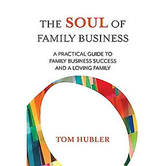 The Soul of Family Business: A Practical Guide� to Family Business Success� and a Loving Family