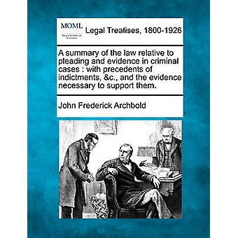 A summary of the law relative to pleading and evidence in criminal cases  with precedents of indictments c. and the evidence necessary to support them. by Archbold & John Frederick