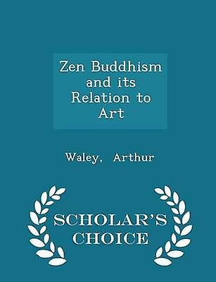 Zen Buddhism and its Relation to Art  Scholars Choice Edition by Arthur & Waley