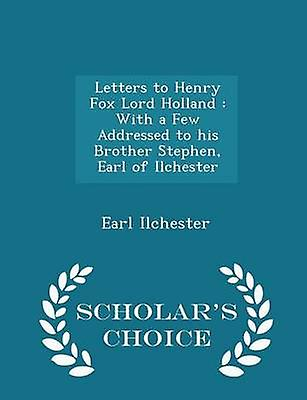 Letters to Henry Fox Lord Holland  With a Few Addressed to his Brother Stephen Earl of Ilchester  Scholars Choice Edition by Ilchester & Earl