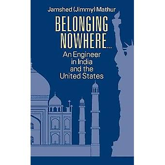 Belonging Nowhere... An Engineer in India and the United States by Mathur & Jamshed Jimmy