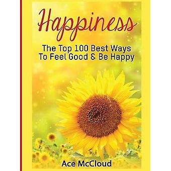 Happiness: The Top 100 Best Ways to Feel Good & Be Happy (Happiness Guide & Strategies for Eliminating Fear)