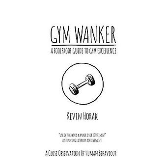 Gym Wanker a Foolproof Guide to Gym Excellence by Kevin Horak