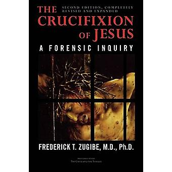 The Crucifixion of Jesus Completely Revised and Expanded A Forensic Inquiry by Zugibe & Frederick T.