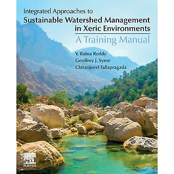 Integrated Approaches to Sustainable Watershed Management in Xeric Environments A Training Manual by Reddy & V Ratna