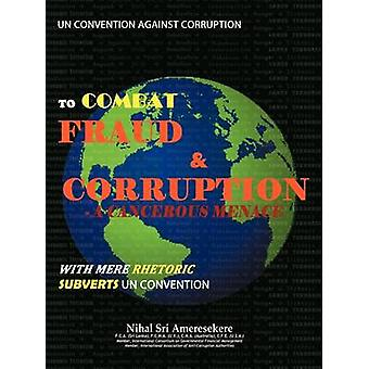 Un Convention Against Corruption to Combat Fraud  Corruption A Cancerous Menace with Mere Rhetoric Subverts Un Convention by Ameresekere & Nihal Sri