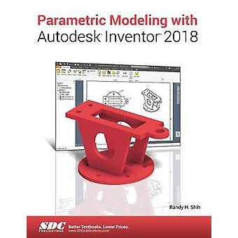 Parametric Modeling with Autodesk Inventor 2018 by Shih & Randy