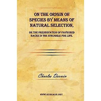 On the Origin of Species by Means of Natural Selection or The Preservation of Favoured Races in the Struggle for Life. by Darwin & Charles