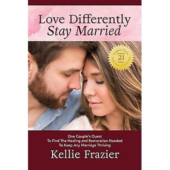 Love Differently Stay Married One Couples Quest To Find Healing  Restoration Needed To Keep Any Marriage Thriving by Frazier & Kellie