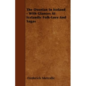 The Oxonian In Iceland  With Glances At Icelandic FolkLore And Sagas by Metcalfe & Frederick