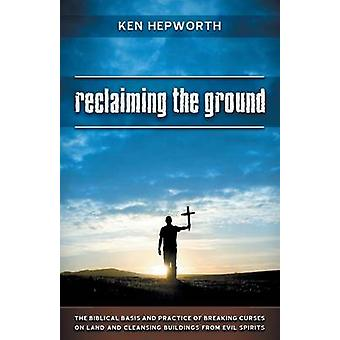 Reclaiming the Ground The Biblical Basis and Practice of Breaking Curses on Land and Cleansing Buildings from Evil Spirits by Hepworth & Ken