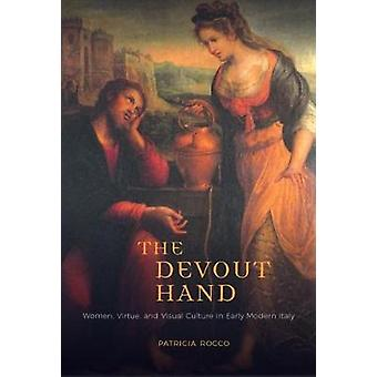 The Devout Hand - Women - Virtue - and Visual Culture in Early Modern