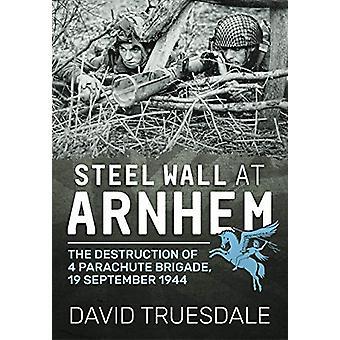 Steel Wall at Arnhem - The Destruction of 4 Parachute Brigade 19 Septe