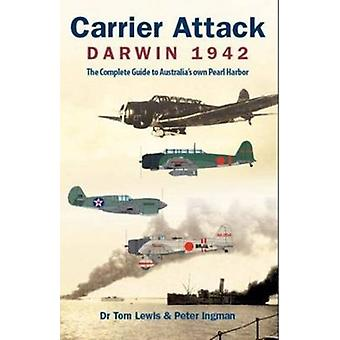 Carrier Attack Darwin 1942  The Complete Guide to Australias Own Pearl Harbor by Tom Lewis & Peter Ingman