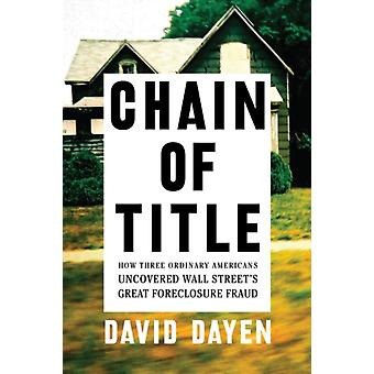 Chain Of Title  How Three Ordinary Americans Uncovered Wall Streets Greatest Foreclosure Fraud by David Dayen