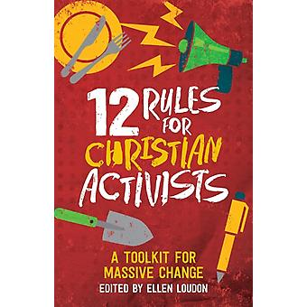 12 Rules for Christian Activists  A Toolkit for Massive Change by Edited by Ellen Louden