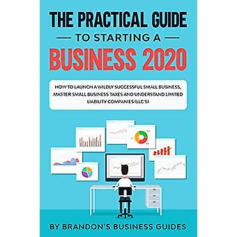 The Practical Guide to Starting a Business 2020 - How to Launch a Wild