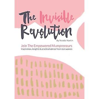 The Invisible Revolution Join the empowered Mumpreneurs  Inspiration insights  practical advice to build a business you love