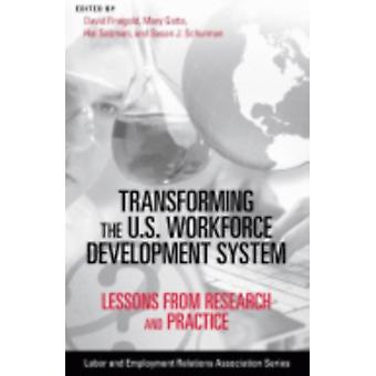 Transforming the U.S. Workforce Development System  Lessons from Research and Practice by Edited by David Finegold & Edited by Mary Gatta & Edited by Hal Salzman & Edited by Susan Schurman & Edited by Susan J Schurman