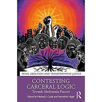 Disputando la lógica carceral hacia futuros abolicionistas por Editado por Michael J Coyle & Editado por Mechthild Nagel
