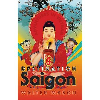 Destination Saigon - Adventures in Vietnam by Walter Mason - 978174175