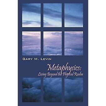 Metaphysics Living Beyond the Physical Realm by Levin & Gary M