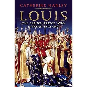 Louis - The French Prince Who Invaded England by Catherine Hanley - 97