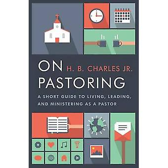 On Pastoring - A Short Guide to Living - Leading - and Ministering as