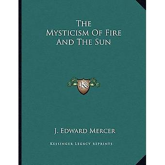 The Mysticism of Fire and the Sun by J Edward Mercer - 9781163045749