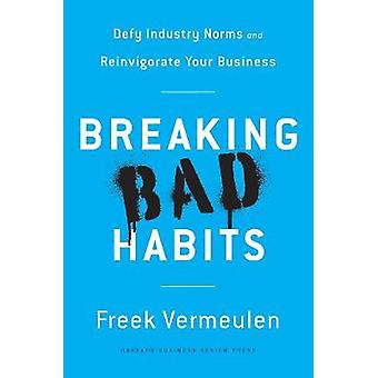 Breaking Bad Habits - Defy Industry Norms and Reinvigorate Your Busine