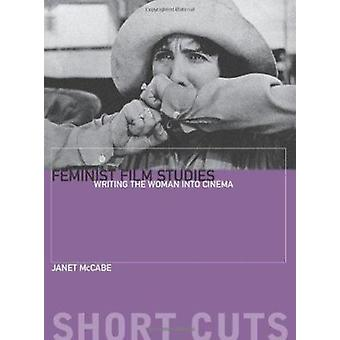 Feminist Film Studies - Writing the Woman into Cinema by Janet McCabe