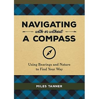 Navigating With or Without a Compass  Using Bearings and Nature to Find Your Way by Miles Tanner