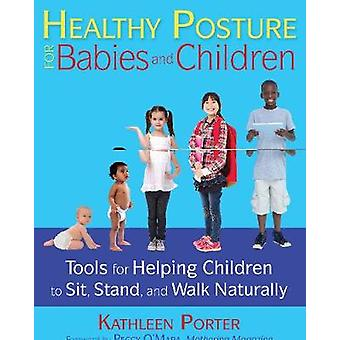 Healthy Posture for Babies and Children  Tools for Helping Children to Sit Stand and Walk Naturally by Kathleen Porter & Foreword by Peggy O Mara