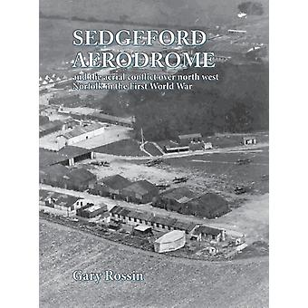 Sedgeford Aerodrome and the Aerial Conflict over North West Norfolk in the First World War by Rossin & Gary