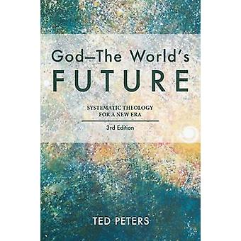 God  The Worlds Future Systematic Theology for a New Era Third Edition by Peters & Ted