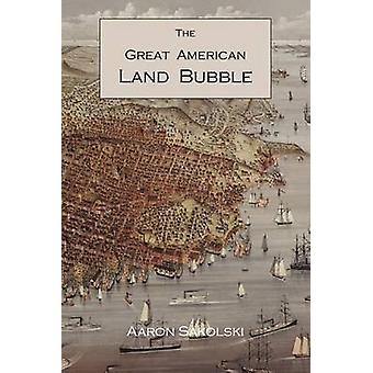 The Great American Land Bubble The Amazing Story of LandGrabbing Speculations and Booms from Colonial Days to the Present Time by Sakolski & Aaron M.