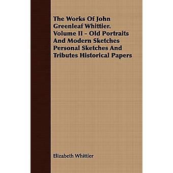 The Works Of John Greenleaf Whittier. Volume II  Old Portraits And Modern Sketches Personal Sketches And Tributes Historical Papers by Whittier & Elizabeth
