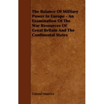 The Balance of Military Power in Europe  An Examination of the War Resources of Great Britain and the Continental States by Maurice & Colonel