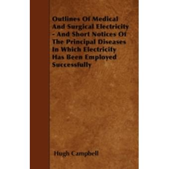 Outlines Of Medical And Surgical Electricity  And Short Notices Of The Principal Diseases In Which Electricity Has Been Employed Successfully by Campbell & Hugh