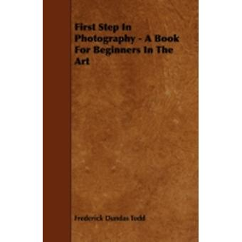 First Step In Photography  A Book For Beginners In The Art by Todd & Frederick Dundas