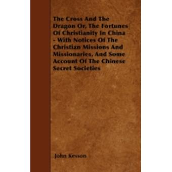 The Cross And The Dragon Or The Fortunes Of Christianity In China  With Notices Of The Christian Missions And Missionaries And Some Account Of The Chinese Secret Societies by Kesson & John